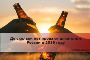 С какого возраста можно продавать водку в россии 2019